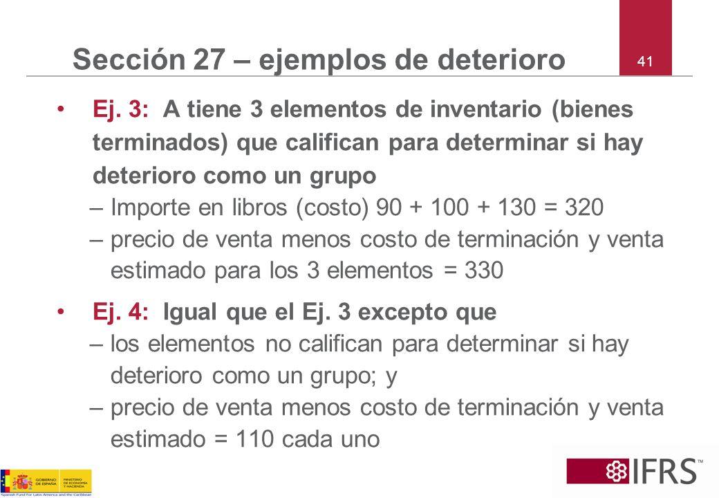 41 Sección 27 – ejemplos de deterioro Ej. 3: A tiene 3 elementos de inventario (bienes terminados) que califican para determinar si hay deterioro como