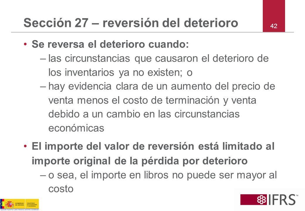 Sección 27 – reversión del deterioro Se reversa el deterioro cuando: –las circunstancias que causaron el deterioro de los inventarios ya no existen; o