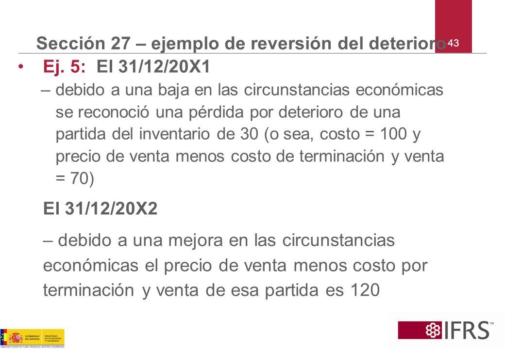 43 Sección 27 – ejemplo de reversión del deterioro Ej. 5: El 31/12/20X1 –debido a una baja en las circunstancias económicas se reconoció una pérdida p