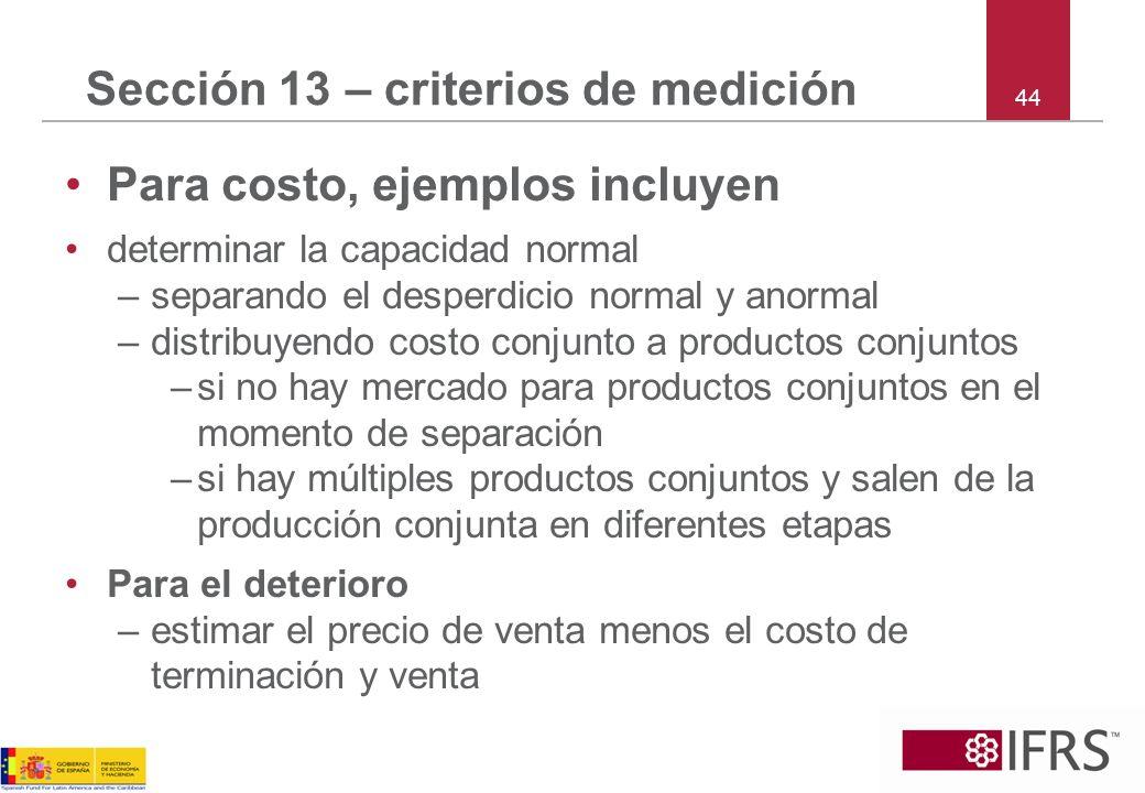 44 Sección 13 – criterios de medición Para costo, ejemplos incluyen determinar la capacidad normal –separando el desperdicio normal y anormal –distrib