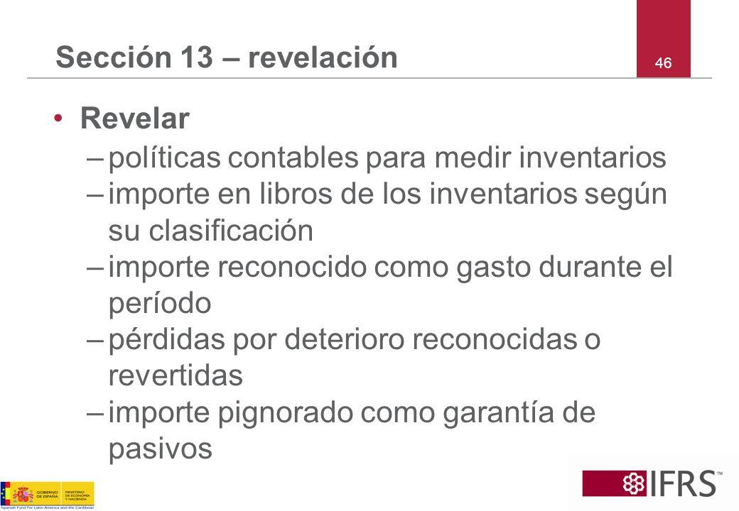 46 Sección 13 – revelación Revelar –políticas contables para medir inventarios –importe en libros de los inventarios según su clasificación –importe r