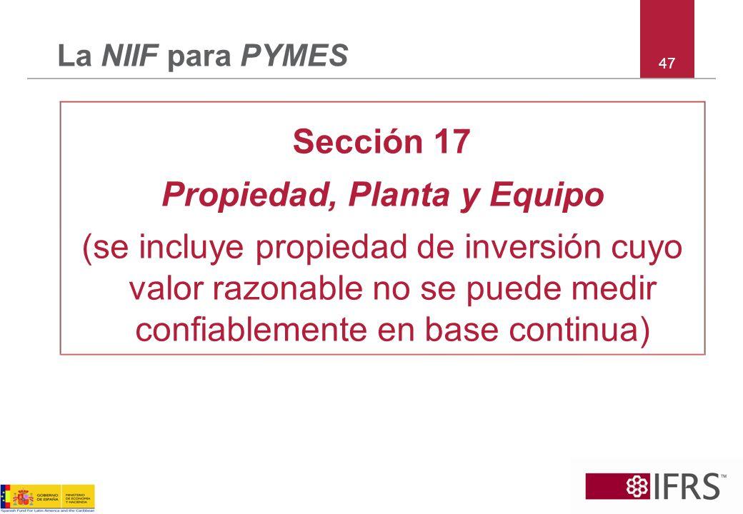47 La NIIF para PYMES Sección 17 Propiedad, Planta y Equipo (se incluye propiedad de inversión cuyo valor razonable no se puede medir confiablemente e