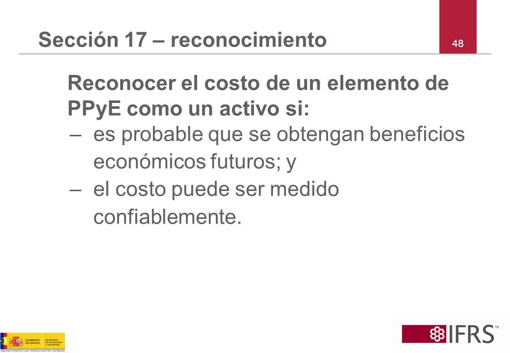 48 Sección 17 – reconocimiento Reconocer el costo de un elemento de PPyE como un activo si: –es probable que se obtengan beneficios económicos futuros