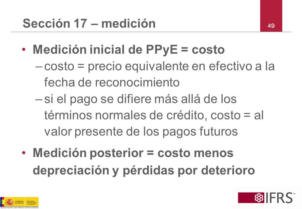 49 Sección 17 – medición Medición inicial de PPyE = costo –costo = precio equivalente en efectivo a la fecha de reconocimiento –si el pago se difiere