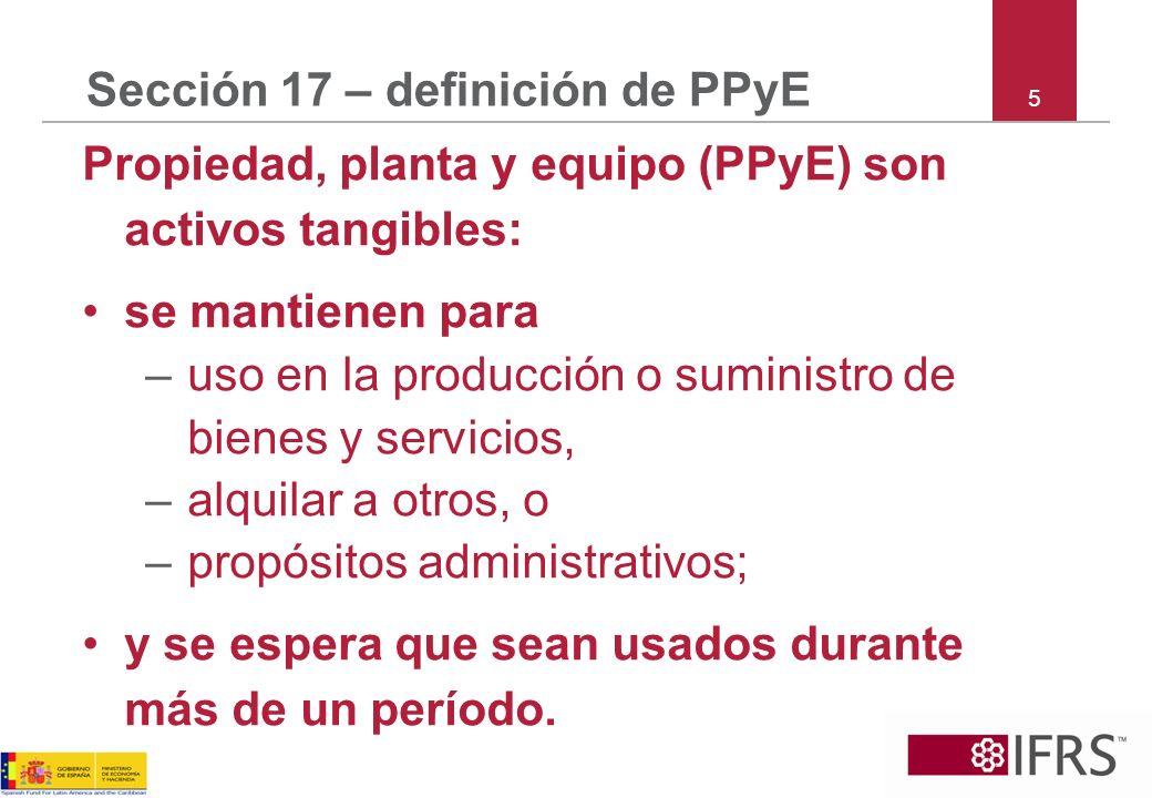 6 Sección 17 – alcance La sección 17 especifica la contabilización e información para: –propiedad, planta y equipo; y –propiedad de inversión cuyo valor razonable no se pueda medir confiablemente sin costo y esfuerzo desproporcionado, en base continua.