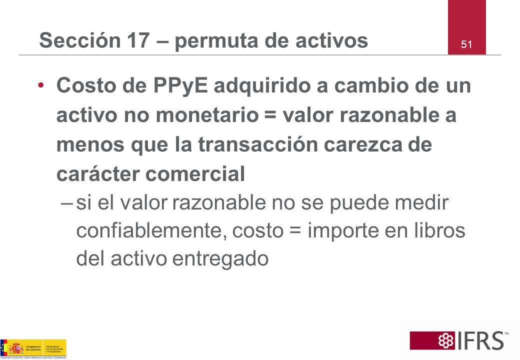 51 Sección 17 – permuta de activos Costo de PPyE adquirido a cambio de un activo no monetario = valor razonable a menos que la transacción carezca de