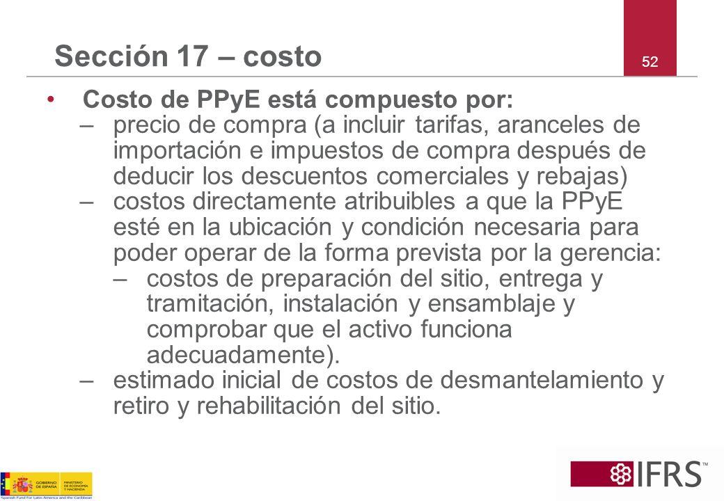 52 Sección 17 – costo Costo de PPyE está compuesto por: –precio de compra (a incluir tarifas, aranceles de importación e impuestos de compra después d