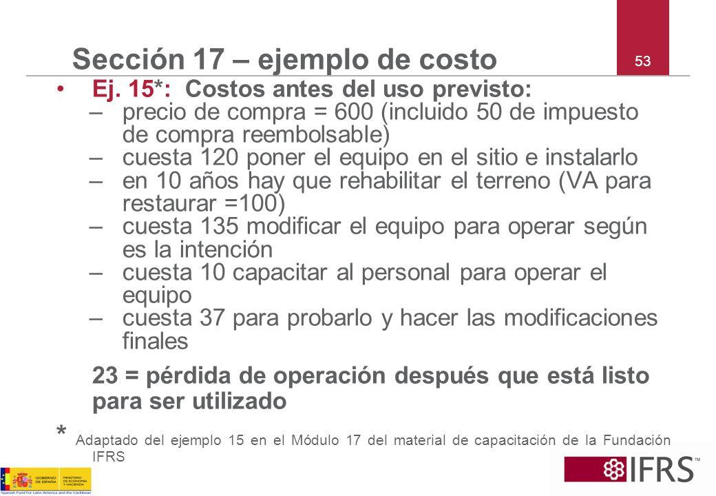 53 Sección 17 – ejemplo de costo Ej. 15*: Costos antes del uso previsto: –precio de compra = 600 (incluido 50 de impuesto de compra reembolsable) –cue