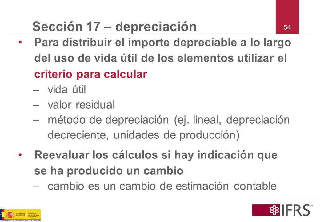 54 Sección 17 – depreciación Para distribuir el importe depreciable a lo largo del uso de vida útil de los elementos utilizar el criterio para calcula