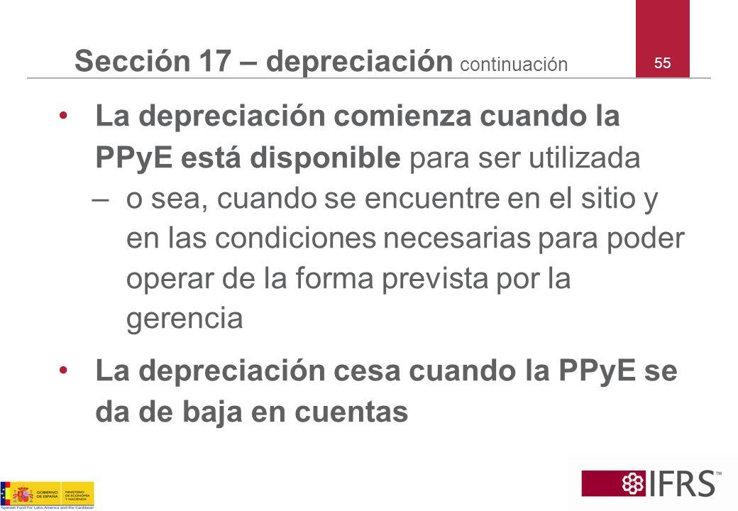 55 Sección 17 – depreciación continuación La depreciación comienza cuando la PPyE está disponible para ser utilizada –o sea, cuando se encuentre en el