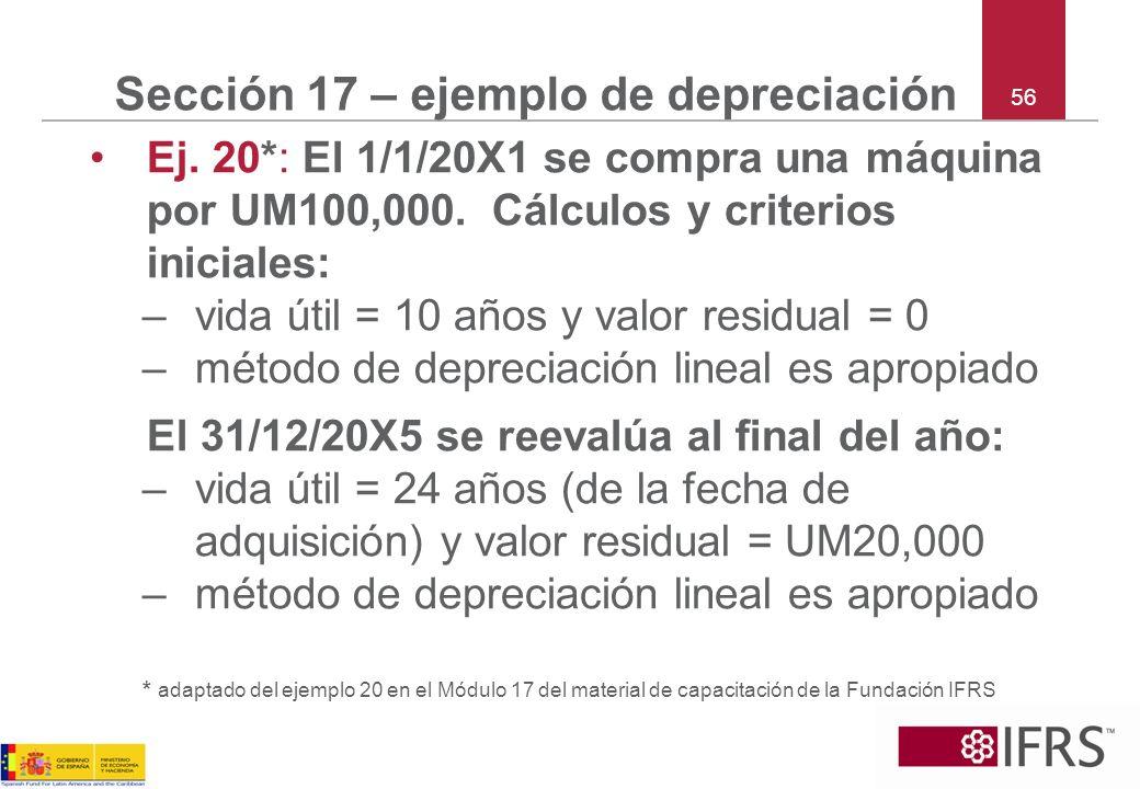 56 Sección 17 – ejemplo de depreciación Ej. 20*: El 1/1/20X1 se compra una máquina por UM100,000. Cálculos y criterios iniciales: –vida útil = 10 años