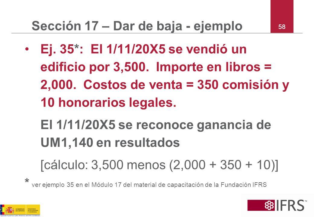 58 Sección 17 – Dar de baja - ejemplo Ej. 35*: El 1/11/20X5 se vendió un edificio por 3,500. Importe en libros = 2,000. Costos de venta = 350 comisión