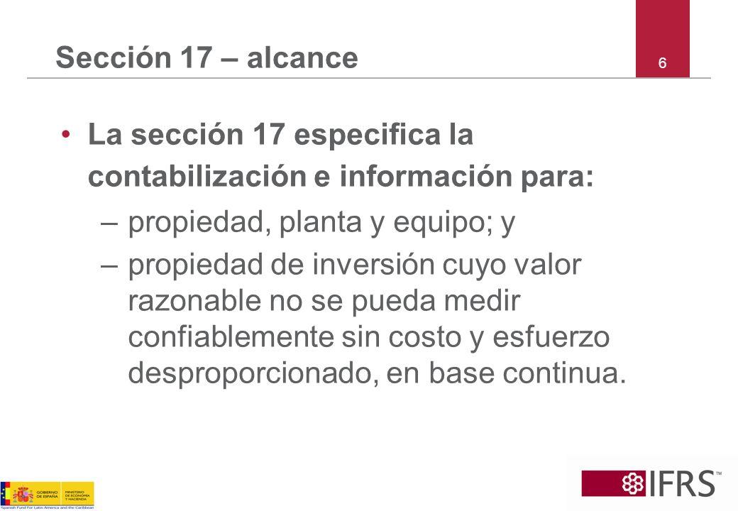 6 Sección 17 – alcance La sección 17 especifica la contabilización e información para: –propiedad, planta y equipo; y –propiedad de inversión cuyo val