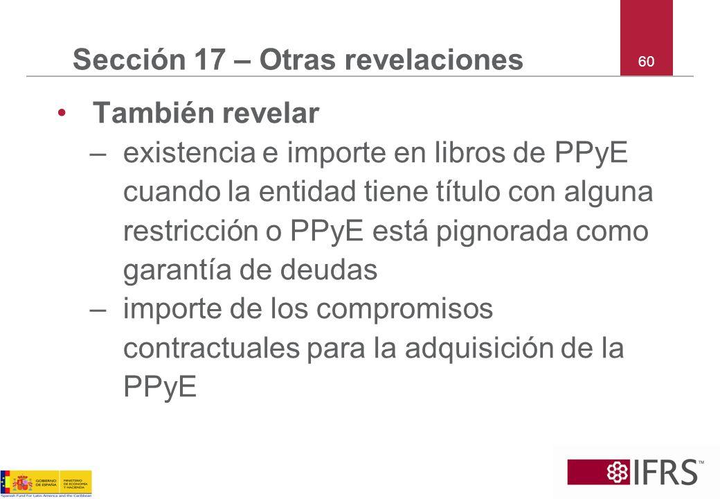 60 Sección 17 – Otras revelaciones También revelar –existencia e importe en libros de PPyE cuando la entidad tiene título con alguna restricción o PPy