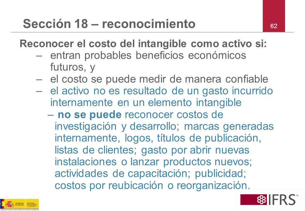 62 Sección 18 – reconocimiento Reconocer el costo del intangible como activo si: –entran probables beneficios económicos futuros, y –el costo se puede