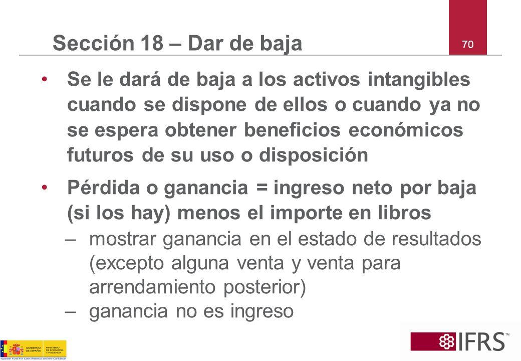 70 Sección 18 – Dar de baja Se le dará de baja a los activos intangibles cuando se dispone de ellos o cuando ya no se espera obtener beneficios económ