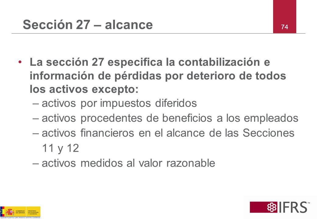 74 Sección 27 – alcance La sección 27 especifica la contabilización e información de pérdidas por deterioro de todos los activos excepto: –activos por