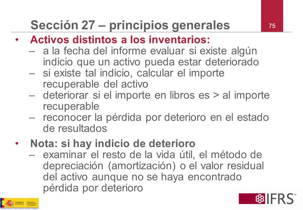 75 Sección 27 – principios generales Activos distintos a los inventarios: –a la fecha del informe evaluar si existe algún indicio que un activo pueda