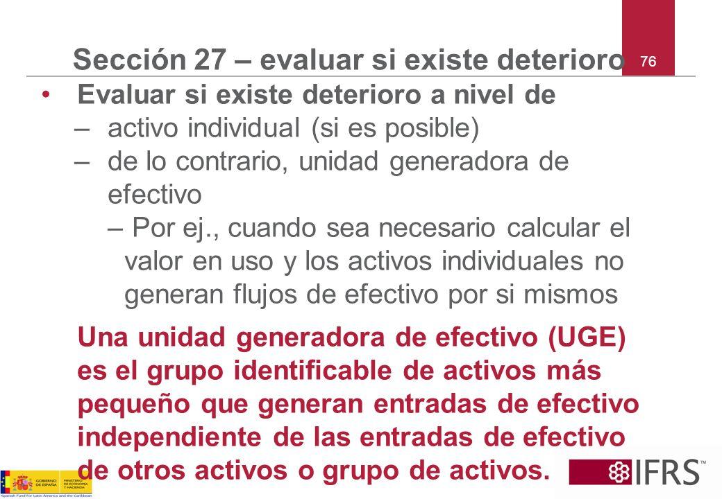 76 Sección 27 – evaluar si existe deterioro Evaluar si existe deterioro a nivel de –activo individual (si es posible) –de lo contrario, unidad generad