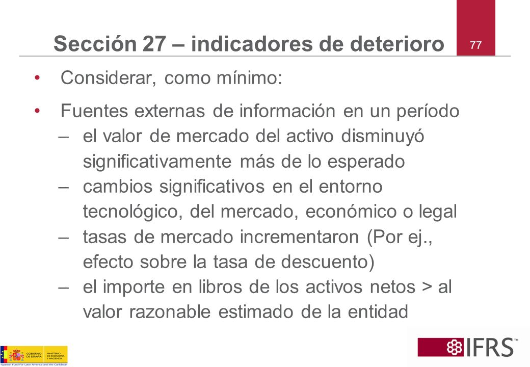 77 Sección 27 – indicadores de deterioro Considerar, como mínimo: Fuentes externas de información en un período –el valor de mercado del activo dismin