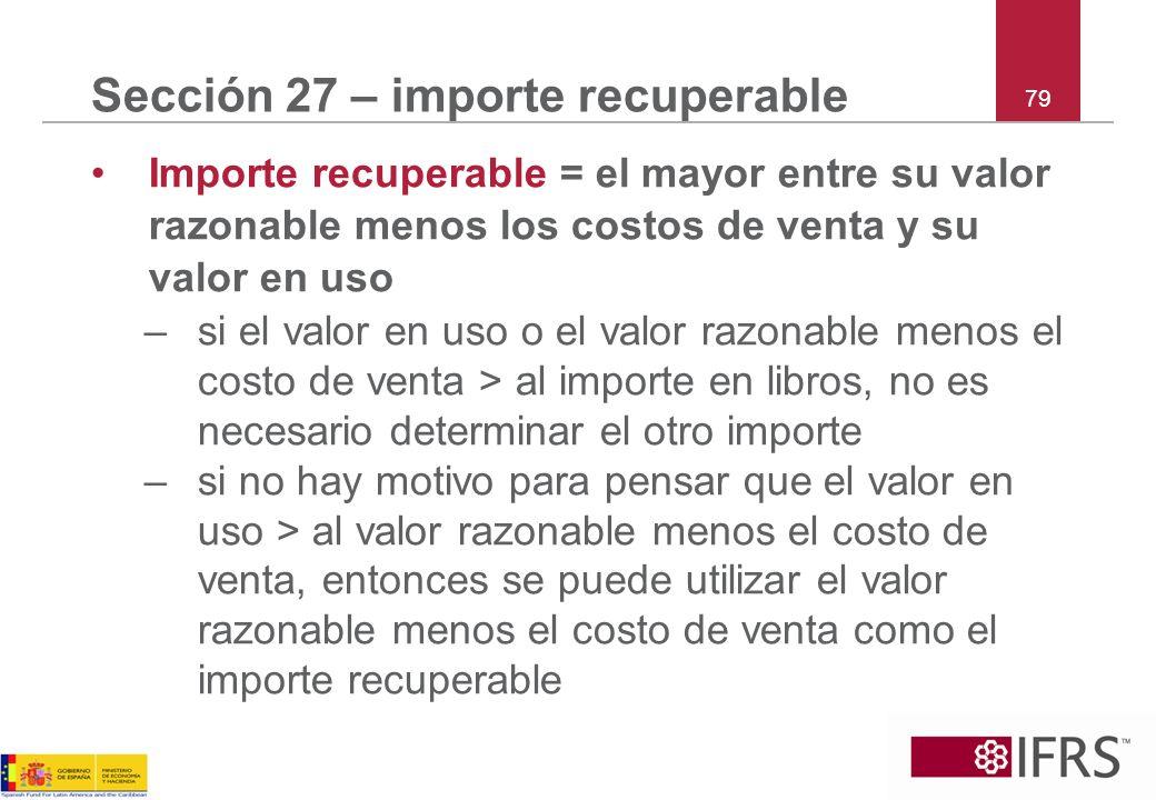 79 Sección 27 – importe recuperable Importe recuperable = el mayor entre su valor razonable menos los costos de venta y su valor en uso –si el valor e
