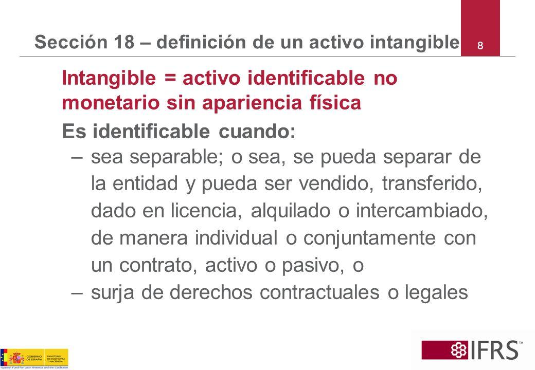8 Sección 18 – definición de un activo intangible Intangible = activo identificable no monetario sin apariencia física Es identificable cuando: –sea s