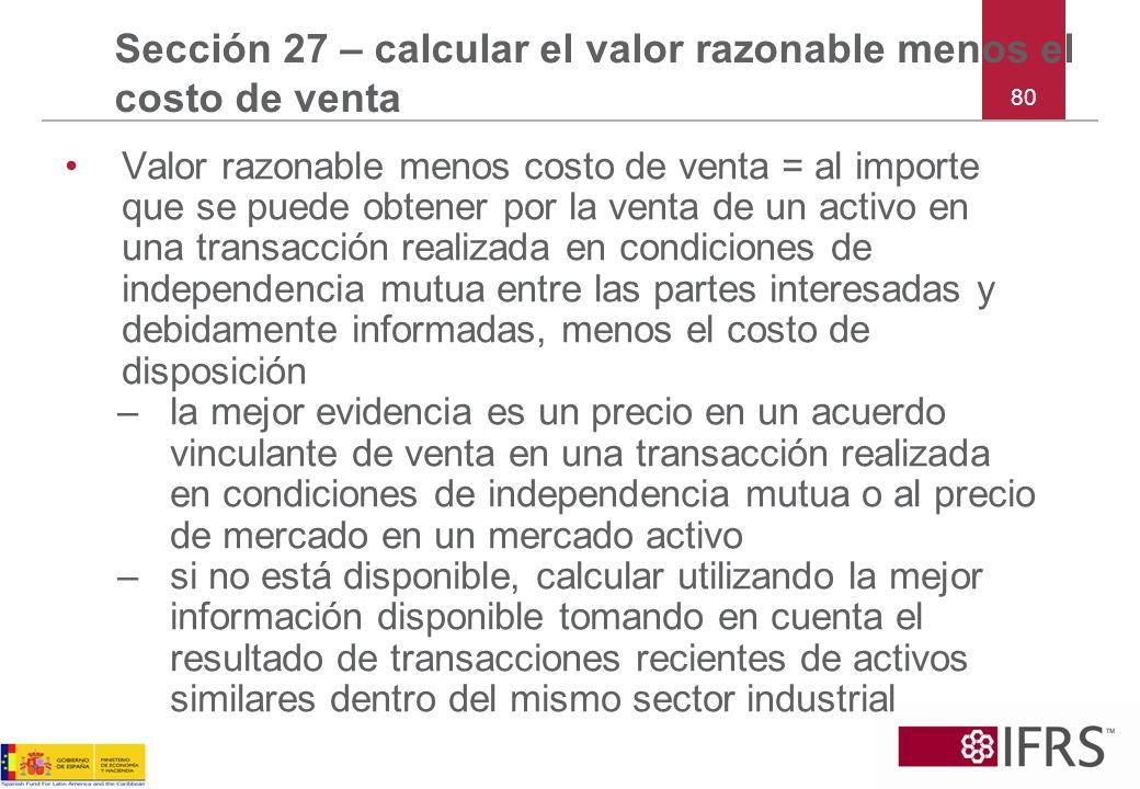 80 Sección 27 – calcular el valor razonable menos el costo de venta Valor razonable menos costo de venta = al importe que se puede obtener por la vent