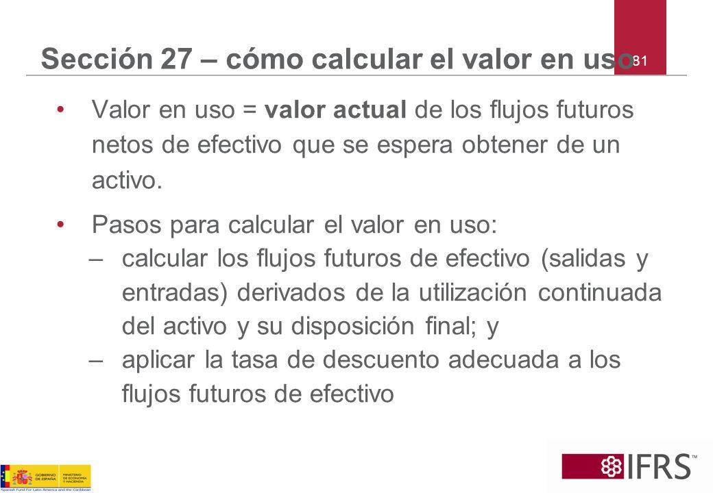 81 Sección 27 – cómo calcular el valor en uso Valor en uso = valor actual de los flujos futuros netos de efectivo que se espera obtener de un activo.