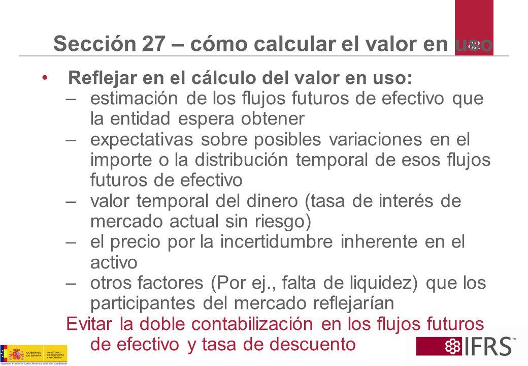 82 Sección 27 – cómo calcular el valor en uso Reflejar en el cálculo del valor en uso: –estimación de los flujos futuros de efectivo que la entidad es