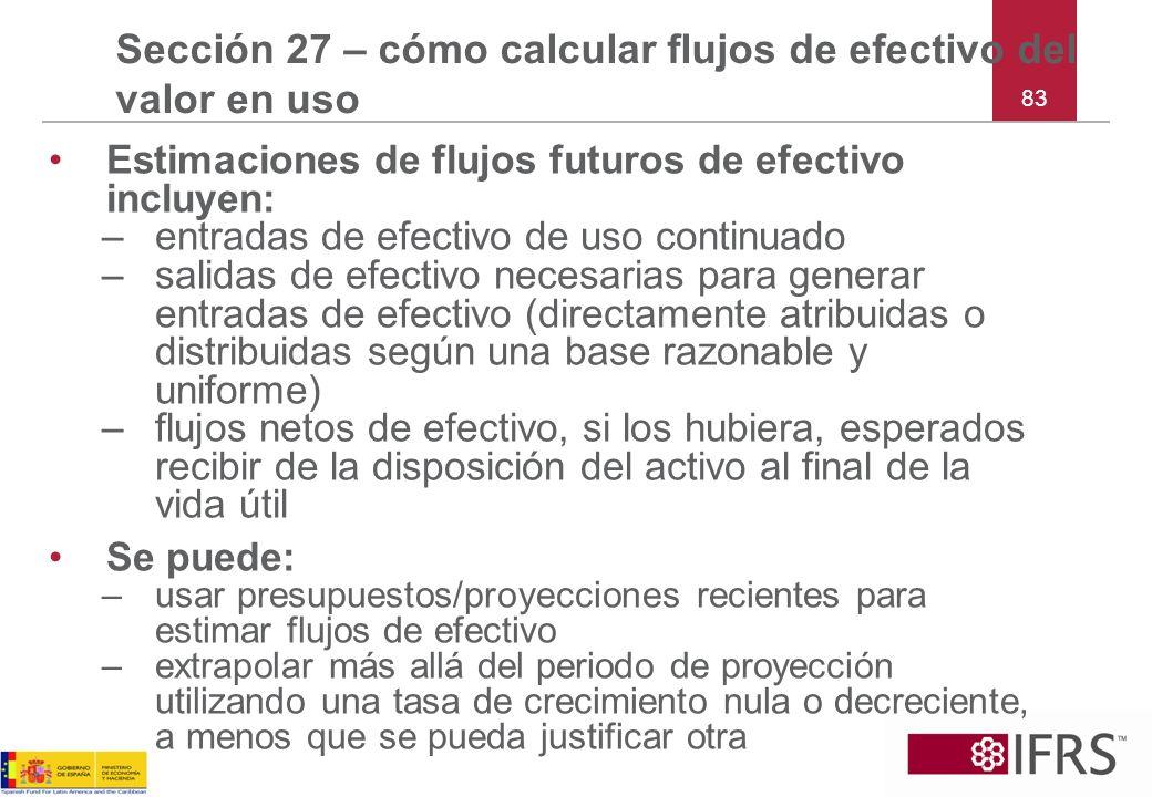 83 Sección 27 – cómo calcular flujos de efectivo del valor en uso Estimaciones de flujos futuros de efectivo incluyen: –entradas de efectivo de uso co