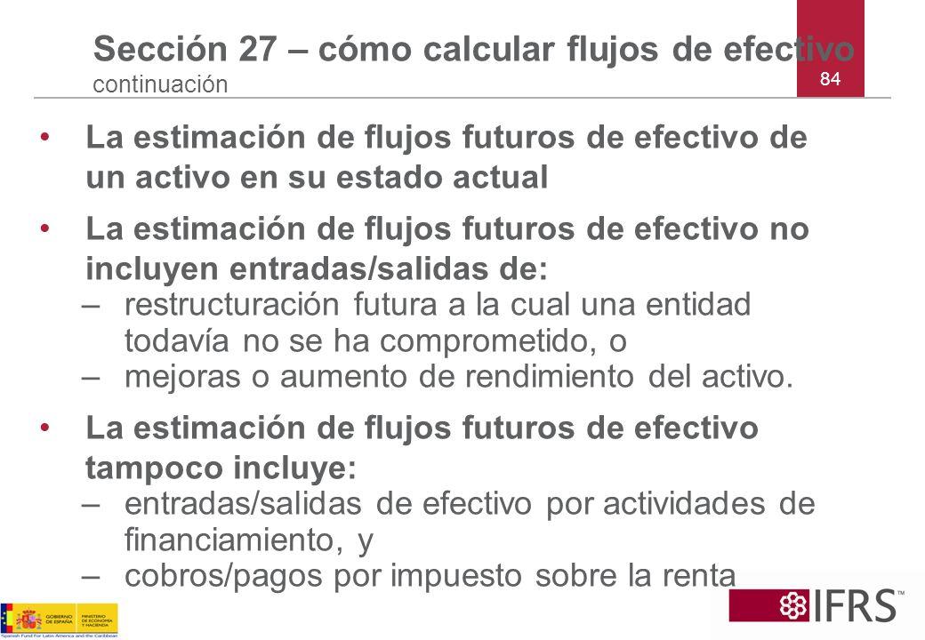 84 Sección 27 – cómo calcular flujos de efectivo continuación La estimación de flujos futuros de efectivo de un activo en su estado actual La estimaci