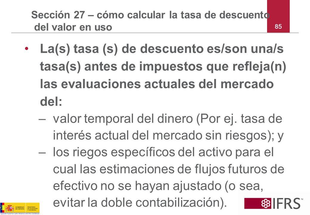 85 Sección 27 – cómo calcular la tasa de descuento del valor en uso La(s) tasa (s) de descuento es/son una/s tasa(s) antes de impuestos que refleja(n)