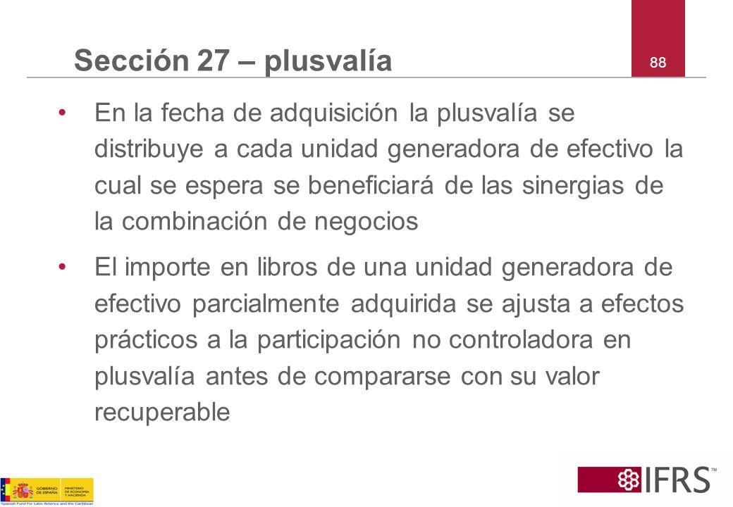 88 Sección 27 – plusvalía En la fecha de adquisición la plusvalía se distribuye a cada unidad generadora de efectivo la cual se espera se beneficiará