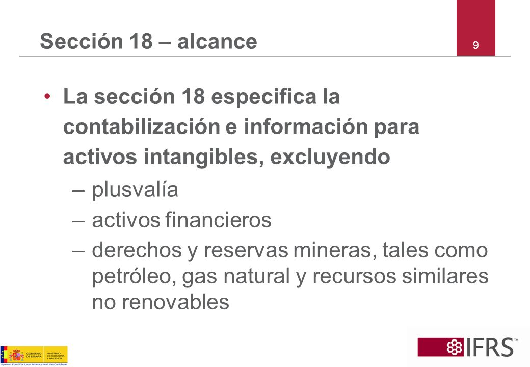 9 Sección 18 – alcance La sección 18 especifica la contabilización e información para activos intangibles, excluyendo –plusvalía –activos financieros