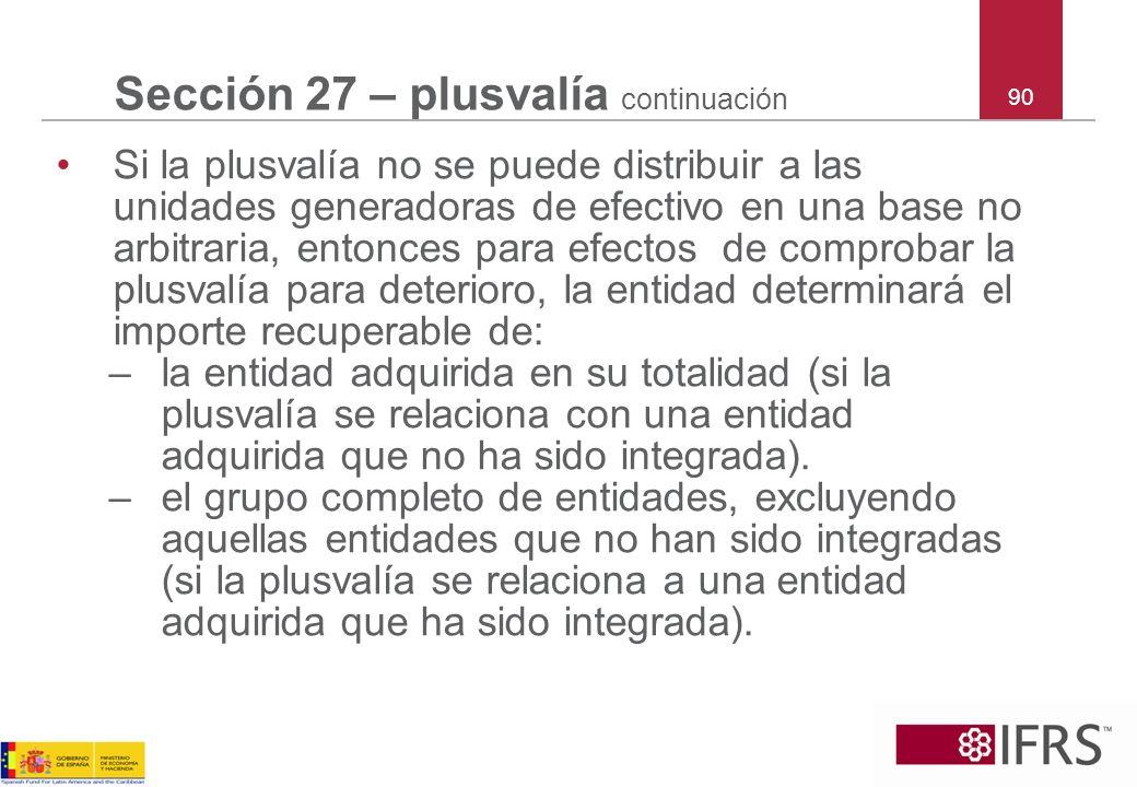 90 Sección 27 – plusvalía continuación Si la plusvalía no se puede distribuir a las unidades generadoras de efectivo en una base no arbitraria, entonc