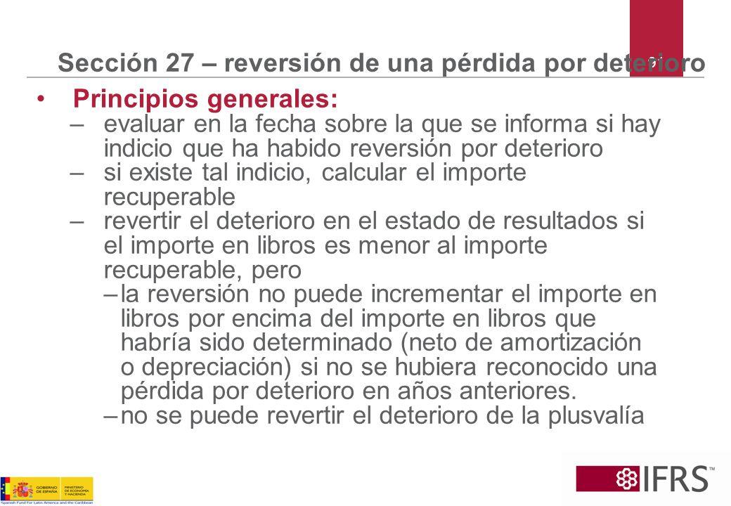91 Sección 27 – reversión de una pérdida por deterioro Principios generales: –evaluar en la fecha sobre la que se informa si hay indicio que ha habido