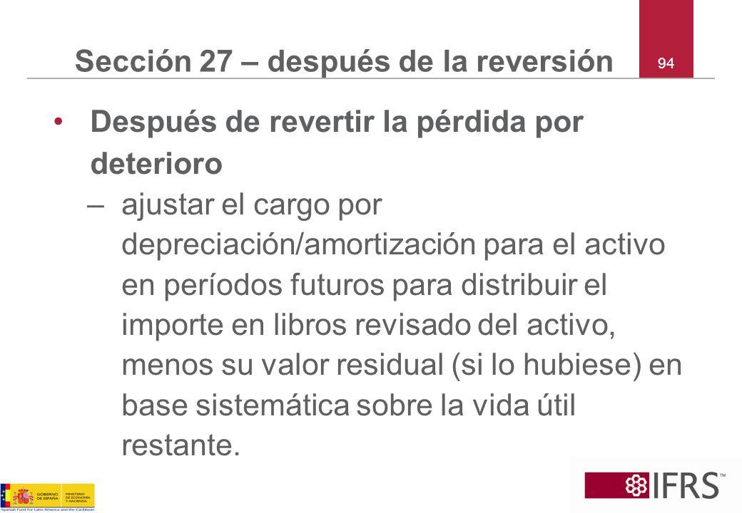 94 Sección 27 – después de la reversión Después de revertir la pérdida por deterioro –ajustar el cargo por depreciación/amortización para el activo en