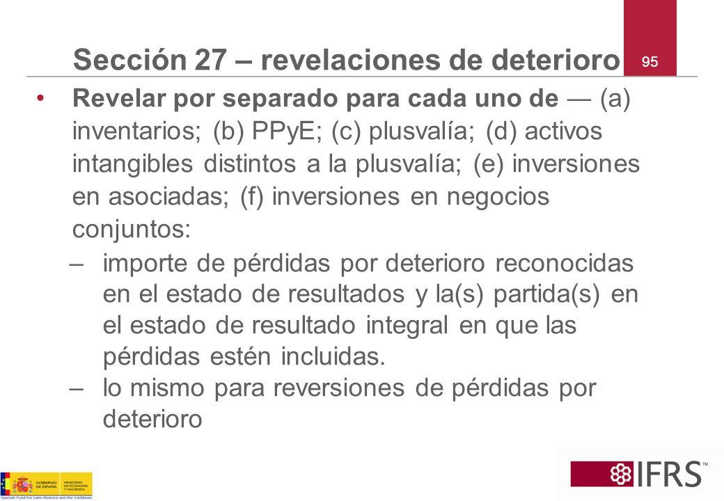 95 Sección 27 – revelaciones de deterioro Revelar por separado para cada uno de (a) inventarios; (b) PPyE; (c) plusvalía; (d) activos intangibles dist