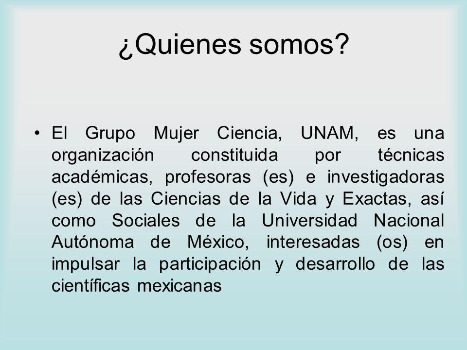 ¿Quienes somos? El Grupo Mujer Ciencia, UNAM, es una organización constituida por técnicas académicas, profesoras (es) e investigadoras (es) de las Ci
