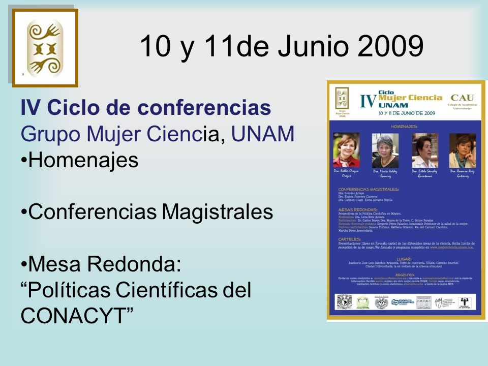 10 y 11de Junio 2009 IV Ciclo de conferencias Grupo Mujer Ciencia, UNAM Homenajes Conferencias Magistrales Mesa Redonda: Políticas Científicas del CON