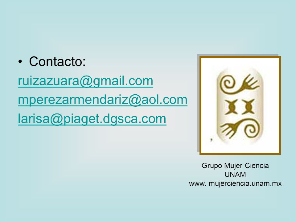 Contacto: ruizazuara@gmail.com mperezarmendariz@aol.com larisa@piaget.dgsca.com Grupo Mujer Ciencia UNAM www. mujerciencia.unam.mx