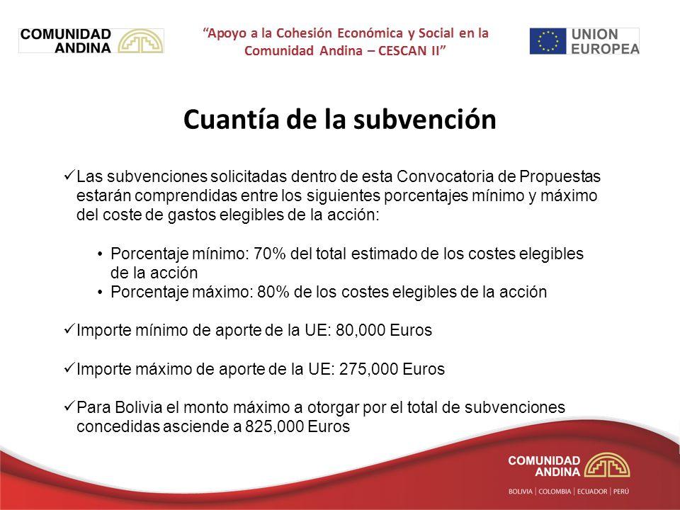 Cuantía de la subvención Las subvenciones solicitadas dentro de esta Convocatoria de Propuestas estarán comprendidas entre los siguientes porcentajes mínimo y máximo del coste de gastos elegibles de la acción: Porcentaje mínimo: 70% del total estimado de los costes elegibles de la acción Porcentaje máximo: 80% de los costes elegibles de la acción Importe mínimo de aporte de la UE: 80,000 Euros Importe máximo de aporte de la UE: 275,000 Euros Para Bolivia el monto máximo a otorgar por el total de subvenciones concedidas asciende a 825,000 Euros