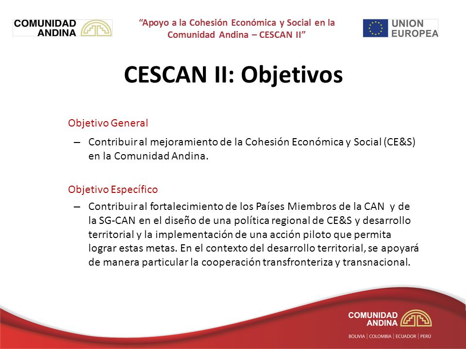 CESCAN II: Objetivos Objetivo General – Contribuir al mejoramiento de la Cohesión Económica y Social (CE&S) en la Comunidad Andina.