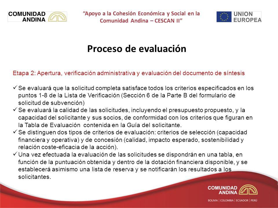 Proceso de evaluación Etapa 2: Apertura, verificación administrativa y evaluación del documento de síntesis Se evaluará que la solicitud completa satisface todos los criterios especificados en los puntos 1-8 de la Lista de Verificación (Sección 6 de la Parte B del formulario de solicitud de subvención) Se evaluará la calidad de las solicitudes, incluyendo el presupuesto propuesto, y la capacidad del solicitante y sus socios, de conformidad con los criterios que figuran en la Tabla de Evaluación contenida en la Guía del solicitante.