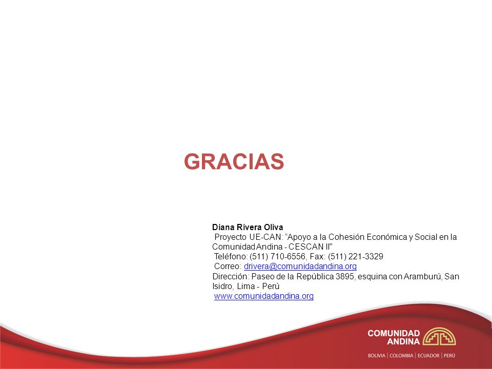 GRACIAS Diana Rivera Oliva Proyecto UE-CAN: Apoyo a la Cohesión Económica y Social en la Comunidad Andina - CESCAN II Teléfono: (511) 710-6556, Fax: (511) 221-3329 Correo: drivera@comunidadandina.orgdrivera@comunidadandina.org Dirección: Paseo de la República 3895, esquina con Aramburú, San Isidro, Lima - Perú www.comunidadandina.org