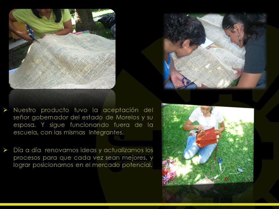Nuestro producto tuvo la aceptación del señor gobernador del estado de Morelos y su esposa. Y sigue funcionando fuera de la escuela, con las mismas in