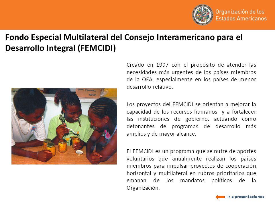 Fondo Especial Multilateral del Consejo Interamericano para el Desarrollo Integral (FEMCIDI) Creado en 1997 con el propósito de atender las necesidades más urgentes de los países miembros de la OEA, especialmente en los países de menor desarrollo relativo.