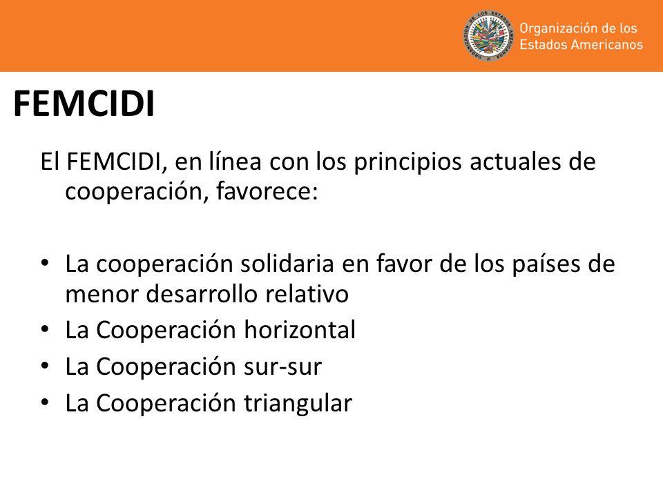 FEMCIDI El FEMCIDI, en línea con los principios actuales de cooperación, favorece: La cooperación solidaria en favor de los países de menor desarrollo relativo La Cooperación horizontal La Cooperación sur-sur La Cooperación triangular