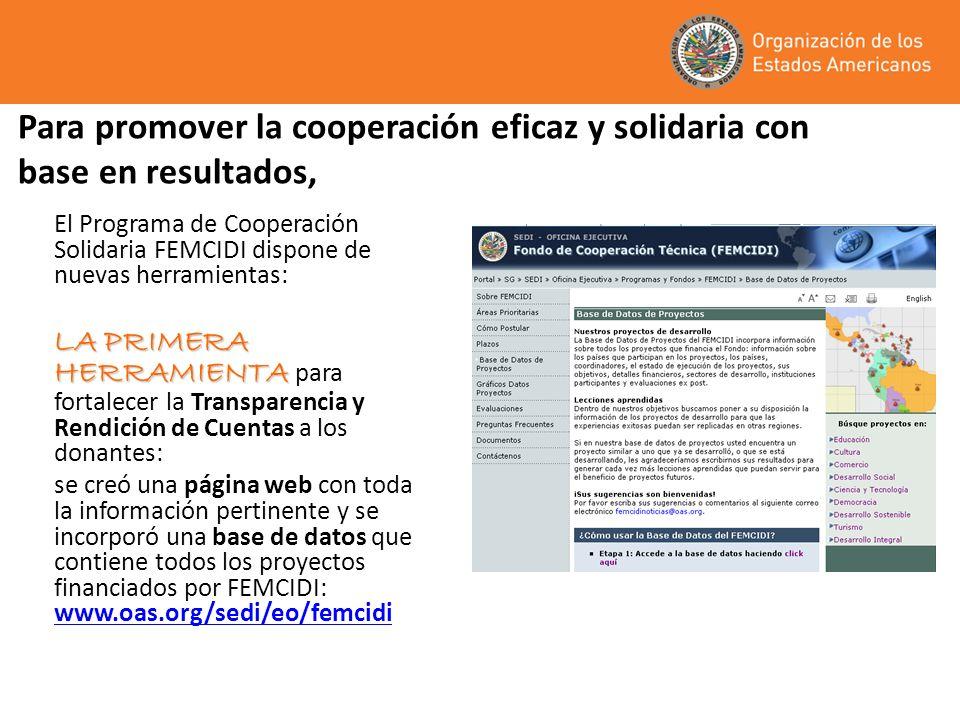 El Programa de Cooperación Solidaria FEMCIDI dispone de nuevas herramientas: LA PRIMERA HERRAMIENTA LA PRIMERA HERRAMIENTA para fortalecer la Transparencia y Rendición de Cuentas a los donantes: se creó una página web con toda la información pertinente y se incorporó una base de datos que contiene todos los proyectos financiados por FEMCIDI: www.oas.org/sedi/eo/femcidi www.oas.org/sedi/eo/femcidi Para promover la cooperación eficaz y solidaria con base en resultados,