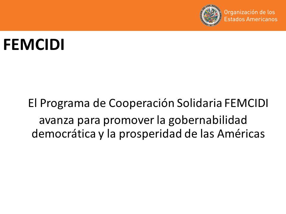 FEMCIDI El Programa de Cooperación Solidaria FEMCIDI avanza para promover la gobernabilidad democrática y la prosperidad de las Américas